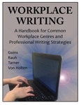 Workplace Writing: A Handbook for Common Workplace Genres and Professional Writing by Anna Goins, Cheryl Rauh, Danielle Tarner, and Daniel Von Holten