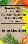 Kansas State University Human Nutrition (FNDH 400) Flexbook by Brian Lindshield