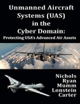 Unmanned Aircraft Systems (UAS) in the Cyber Domain: Protecting USA's Advanced Air Assets by Randall K. Nichols, Hans C. Mumm, Wayne D. Lonstein, Julie J.C.H. Ryan, and Candice Carter